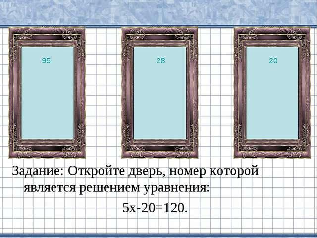Задание: Откройте дверь, номер которой является решением уравнения: 5х-20=120...