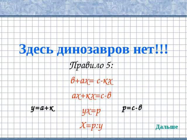 Здесь динозавров нет!!! Правило 5: в+ах= с-кх ах+кх=с-в ух=р Х=р:у Дальше у=а...