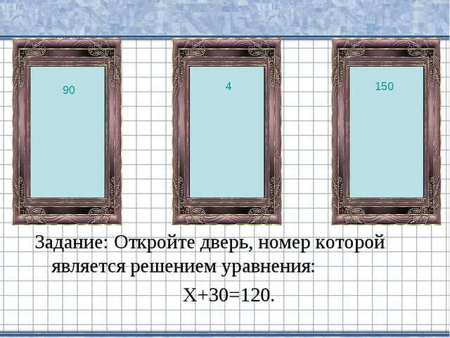 Задание: Откройте дверь, номер которой является решением уравнения: Х+30=120....