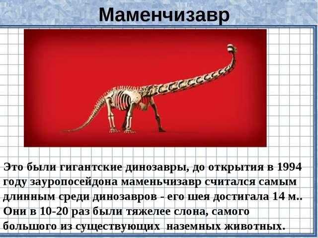 Маменчизавр Это были гигантские динозавры, до открытия в 1994 году зауропосей...