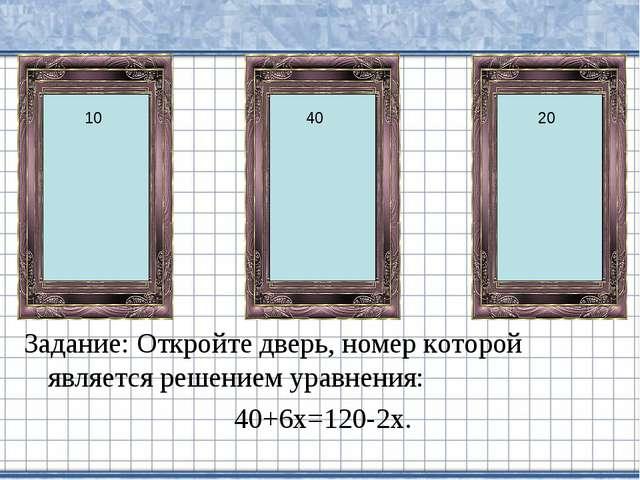 Задание: Откройте дверь, номер которой является решением уравнения: 40+6х=120...