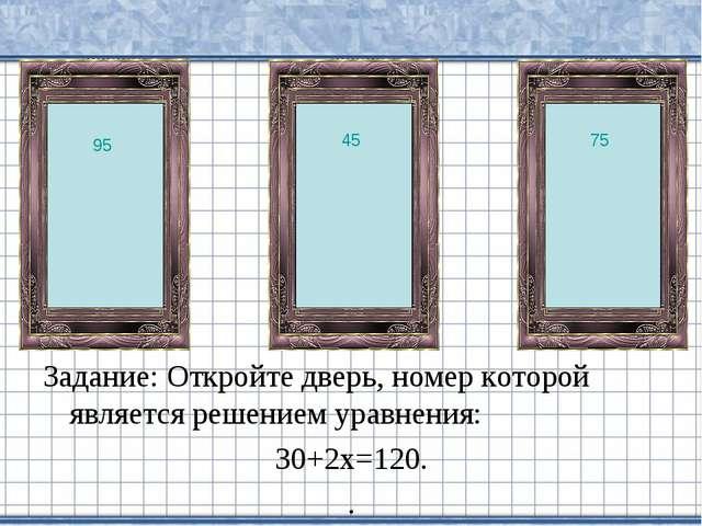 Задание: Откройте дверь, номер которой является решением уравнения: 30+2х=120...