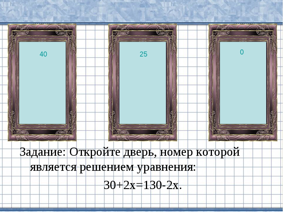 Задание: Откройте дверь, номер которой является решением уравнения: 30+2х=130...