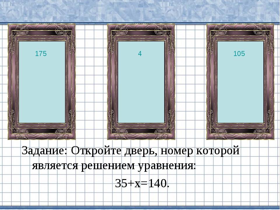 Задание: Откройте дверь, номер которой является решением уравнения: 35+х=140....