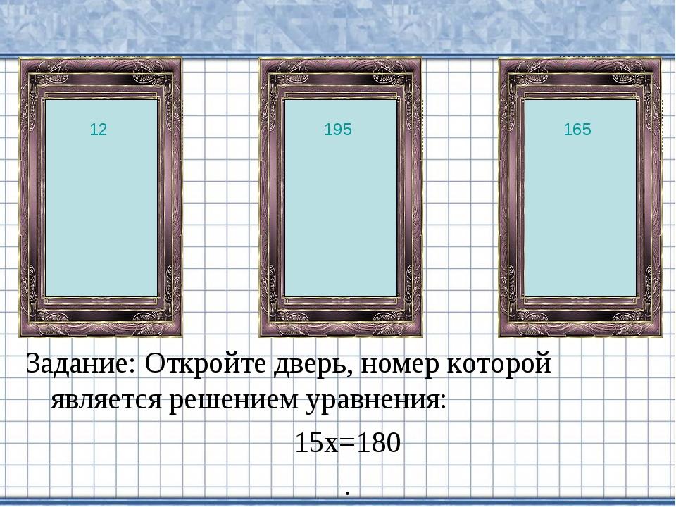Задание: Откройте дверь, номер которой является решением уравнения: 15х=180 ....