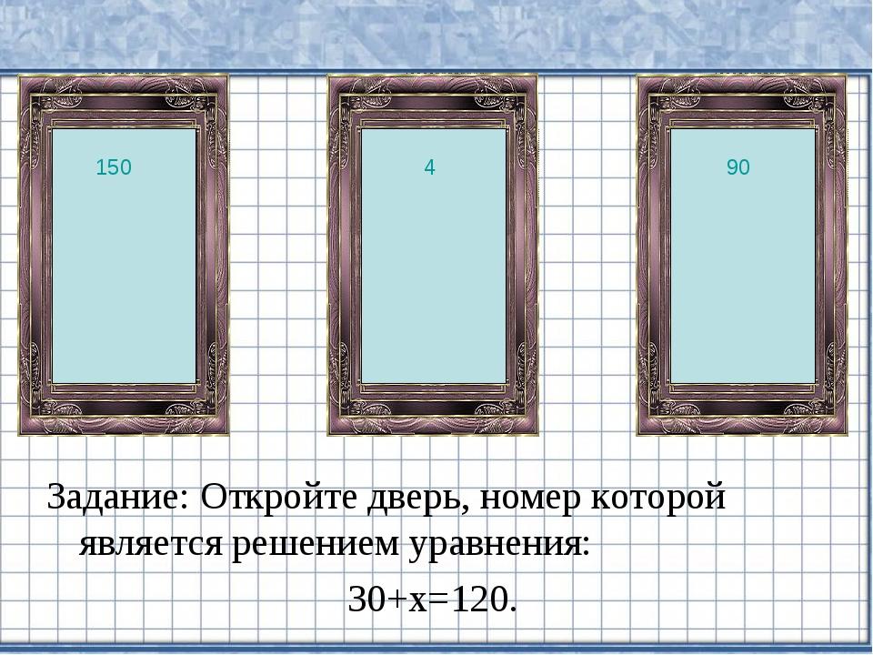 Задание: Откройте дверь, номер которой является решением уравнения: 30+х=120....