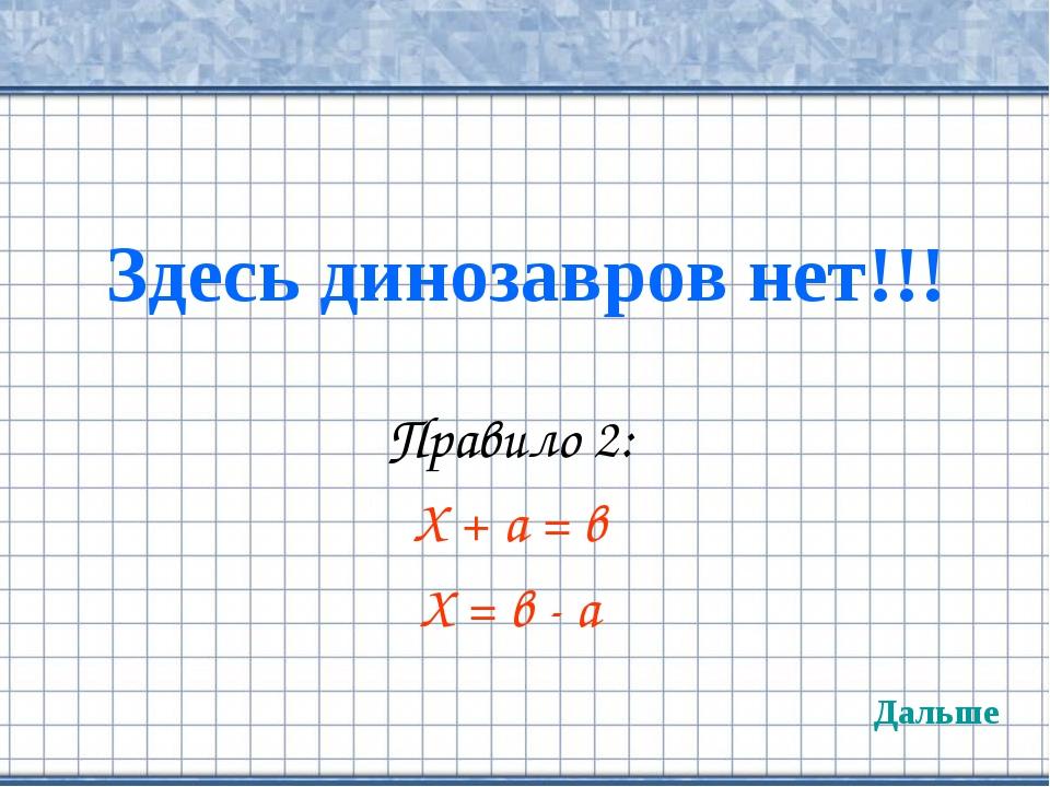 Здесь динозавров нет!!! Правило 2: Х + а = в Х = в - а Дальше
