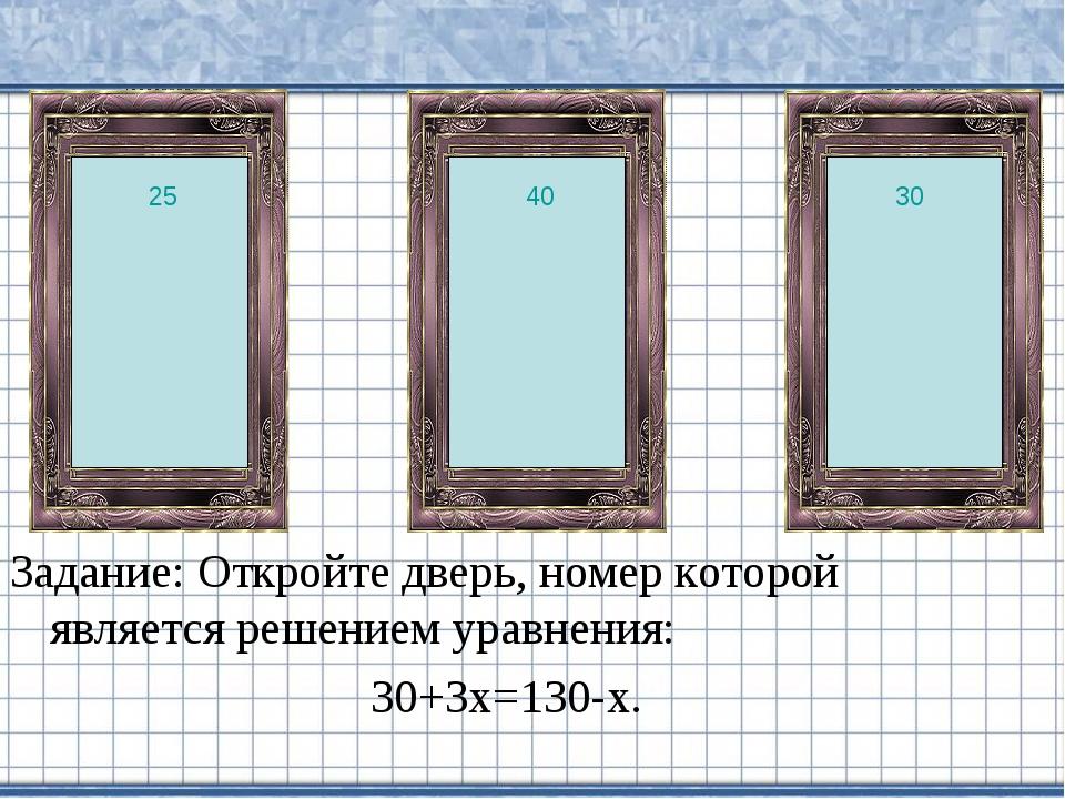 Задание: Откройте дверь, номер которой является решением уравнения: 30+3х=130...