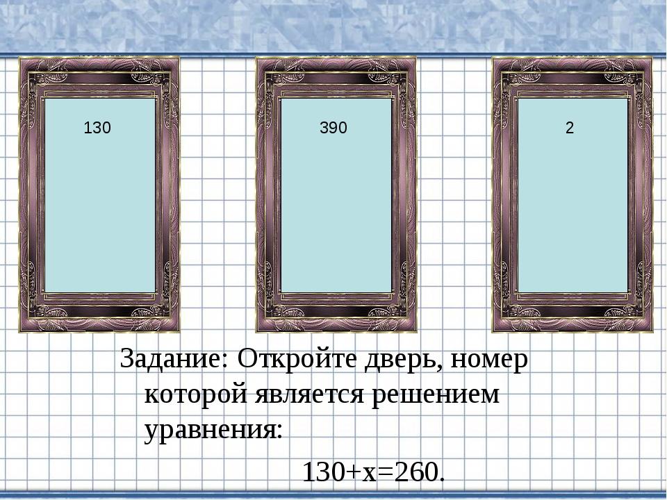 Задание: Откройте дверь, номер которой является решением уравнения: 130+х=260...