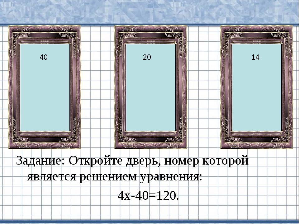 Задание: Откройте дверь, номер которой является решением уравнения: 4х-40=120...