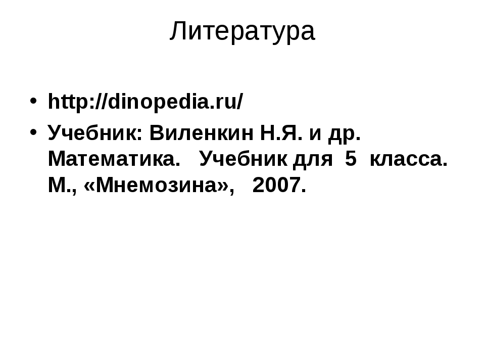 Литература http://dinopedia.ru/ Учебник: Виленкин Н.Я. и др. Математика. Учеб...