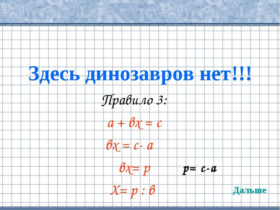 Здесь динозавров нет!!! Правило 3: а + вх = с вх = с- а вх= р Х= р : в Дальше...