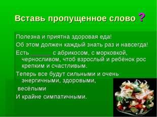 Вставь пропущенное слово ? Полезна и приятна здоровая еда! Об этом должен каж