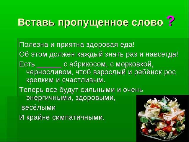 Вставь пропущенное слово ? Полезна и приятна здоровая еда! Об этом должен каж...
