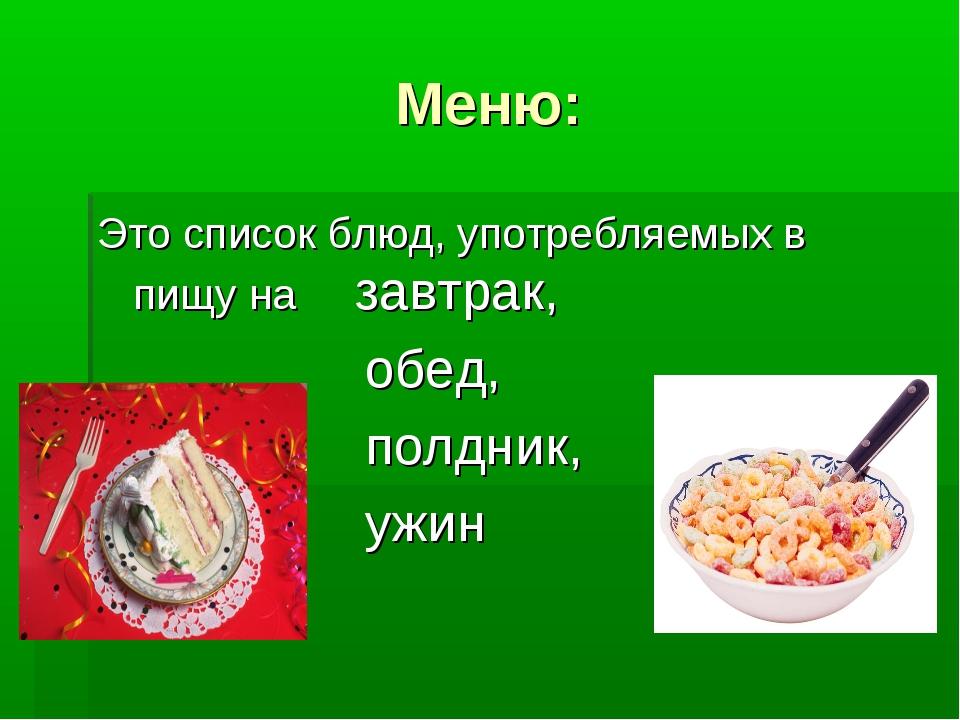 Меню: Это список блюд, употребляемых в пищу на завтрак, обед, полдник, ужин