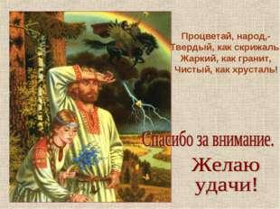 Процветай, народ,- Твердый, как скрижаль, Жаркий, как гранит, Чистый, как хру