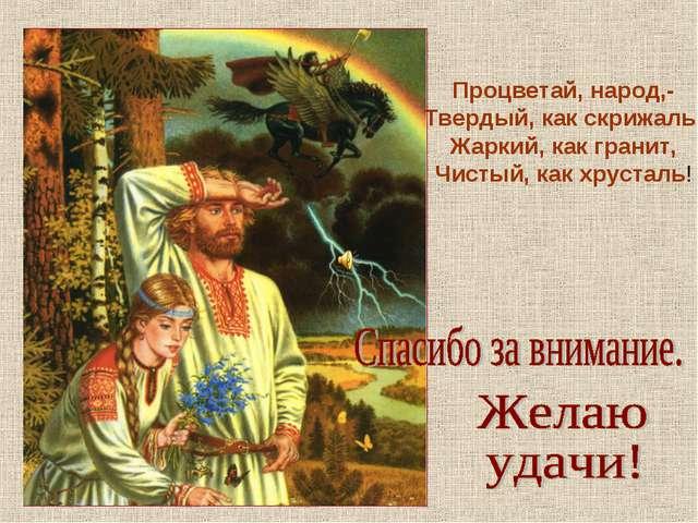 Процветай, народ,- Твердый, как скрижаль, Жаркий, как гранит, Чистый, как хру...