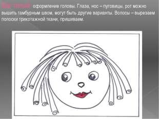 Шаг пятый: оформление головы. Глаза, нос – пуговицы, рот можно вышить тамбурн