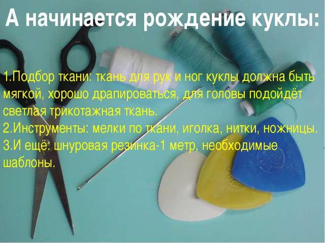 А начинается рождение куклы: 1.Подбор ткани: ткань для рук и ног куклы должна...