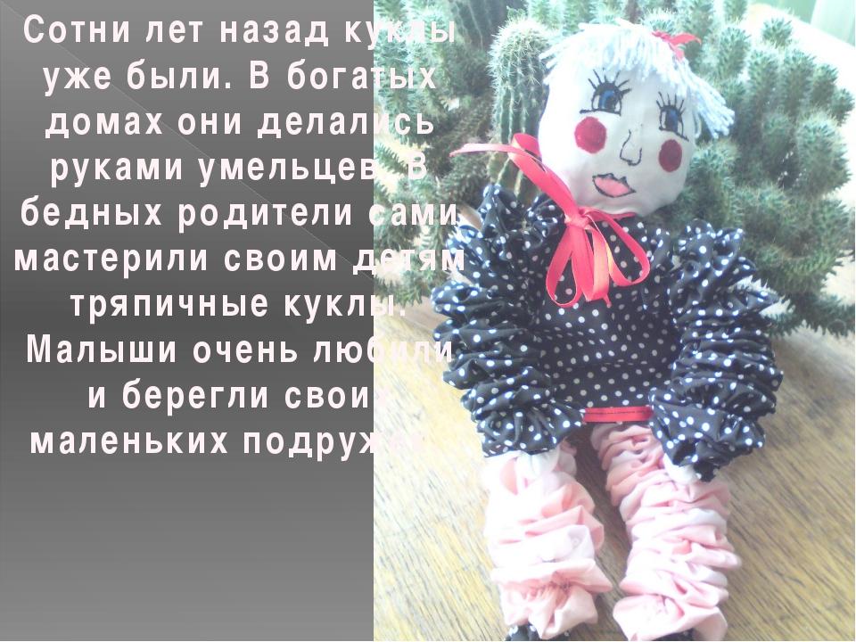 Сотни лет назад куклы уже были. В богатых домах они делались руками умельцев....