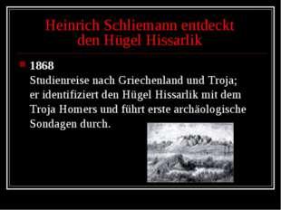 Heinrich Schliemann entdeckt den Hügel Hissarlik 1868 Studienreise nach Griec
