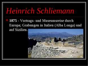 Heinrich Schliemann 1875 - Vortrags- und Museumsreise durch Europa;Grabungen