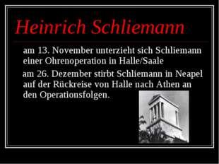 Heinrich Schliemann am 13. November unterzieht sich Schliemann einer Ohrenope
