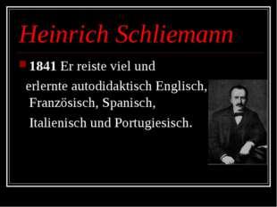 Heinrich Schliemann 1841 Er reiste viel und erlernte autodidaktisch Englisch,