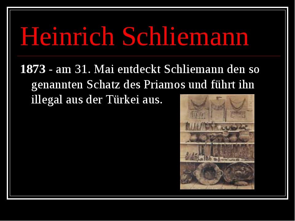Heinrich Schliemann 1873 - am 31. Mai entdeckt Schliemann den so genannten Sc...