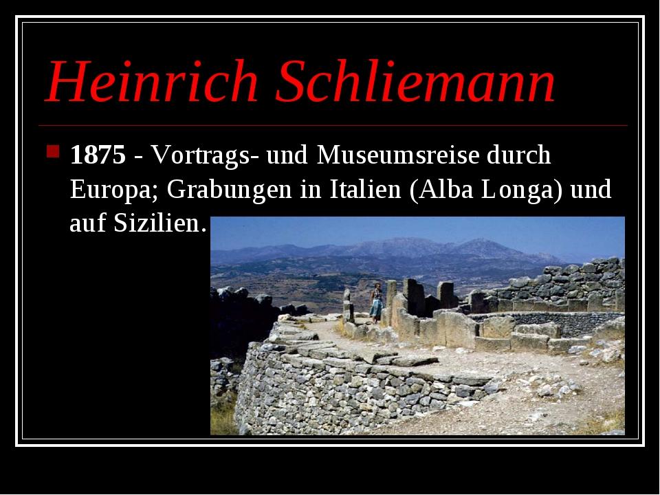 Heinrich Schliemann 1875 - Vortrags- und Museumsreise durch Europa;Grabungen...