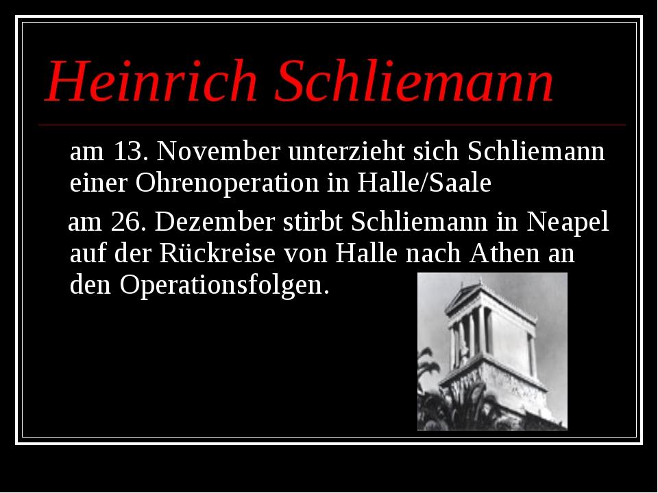 Heinrich Schliemann am 13. November unterzieht sich Schliemann einer Ohrenope...