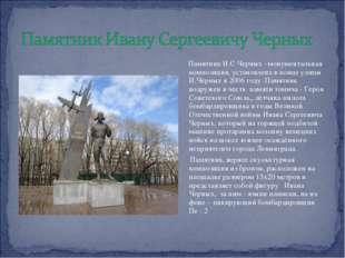 Памятник И.С Черных –монументальная композиция, установлена в конце улицы И.