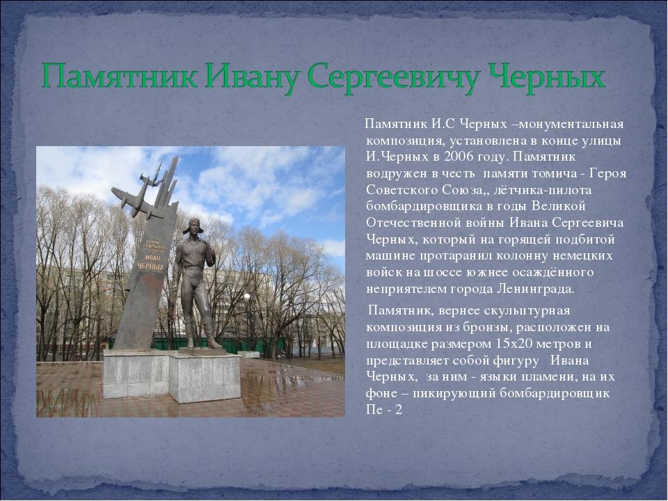 Памятник И.С Черных –монументальная композиция, установлена в конце улицы И....