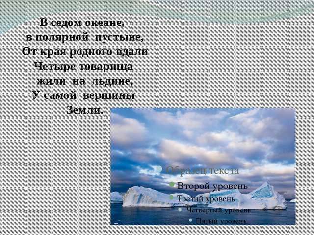 В седом океане, в полярной пустыне, От края родного вдали Четыре товарища жи...