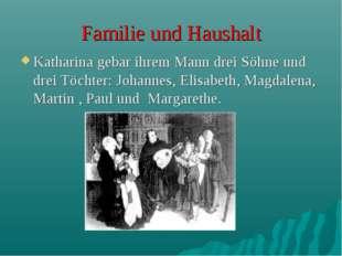 Familie und Haushalt Katharina gebar ihrem Mann drei Söhne und drei Töchter: