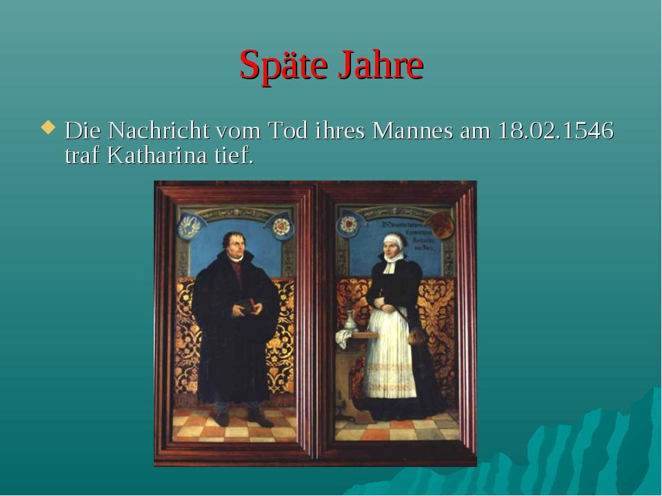 Späte Jahre Die Nachricht vom Tod ihres Mannes am 18.02.1546 traf Katharina t...