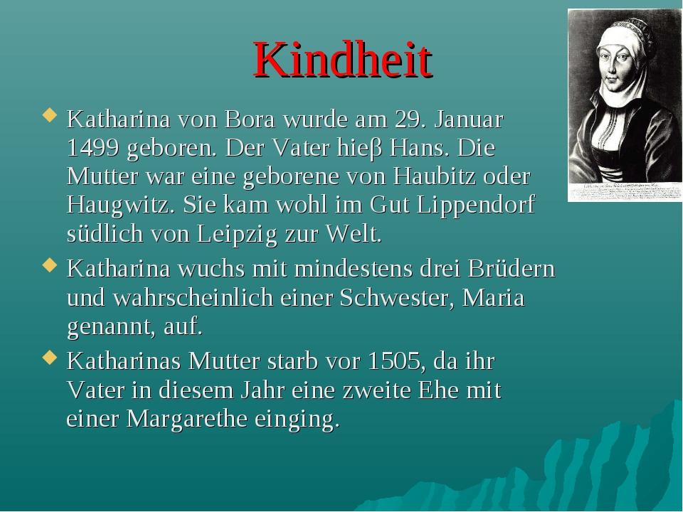 Kindheit Katharina von Bora wurde am 29. Januar 1499 geboren. Der Vater hieβ...