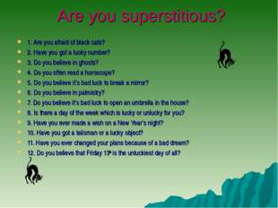 Are you superstitious? 1. Are you afraid of black cats? 2. Have you got a lu