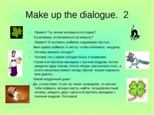 Make up the dialogue. 2  Привет! Ты зачем носишься по парку? Ты можешь остан