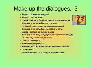 Make up the dialogues. 3 - Привет! У меня есть идея? - Привет! Что за идея? -