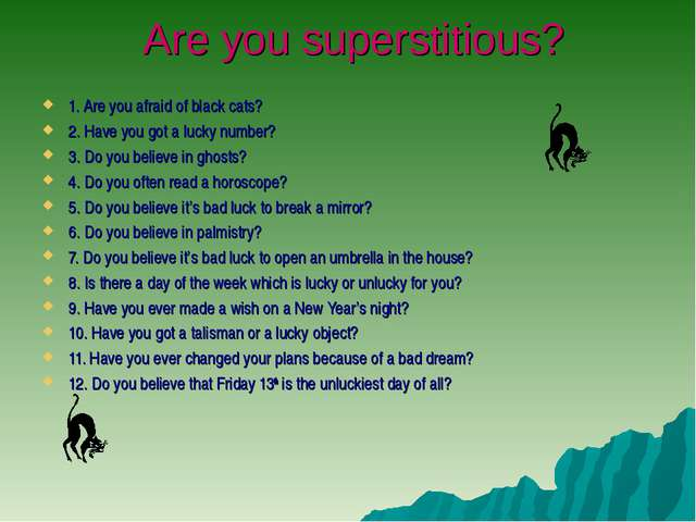 Are you superstitious? 1. Are you afraid of black cats? 2. Have you got a lu...