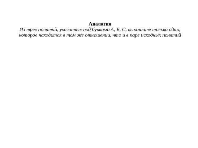 Аналогия Из трех понятий, указанных под буквами А, Б, С, выпишите только одно...