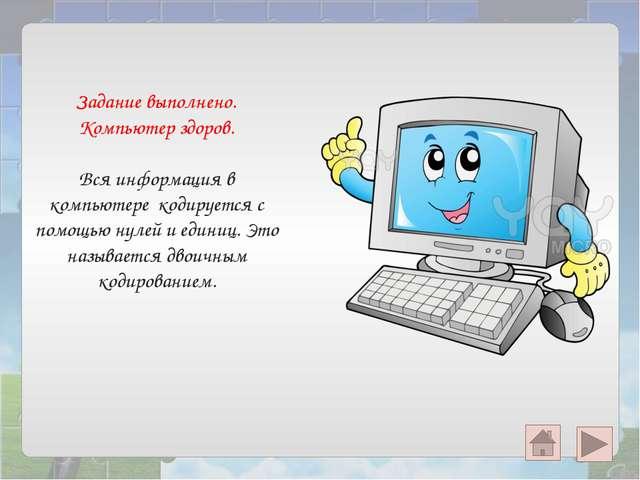 Задание выполнено. Компьютер здоров. Вся информация в компьютере кодируется с...