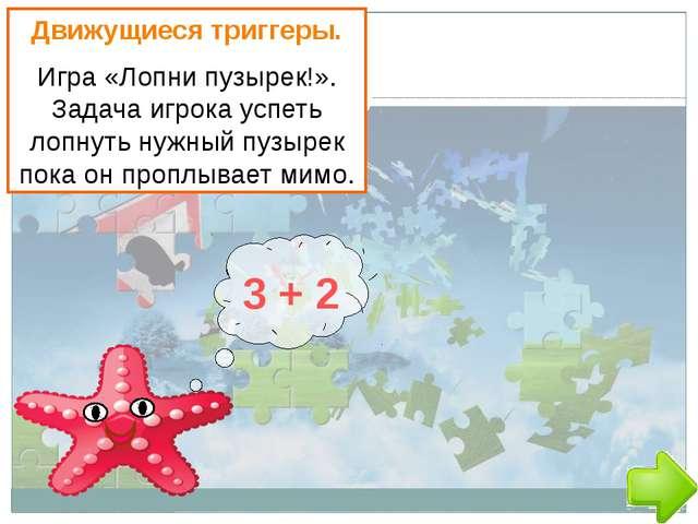 3 + 2 Движущиеся триггеры. Игра «Лопни пузырек!». Задача игрока успеть лопну...