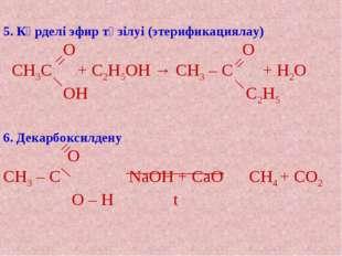 5. Күрделі эфир түзілуі (этерификациялау) О О СН3С + С2Н5ОН → СН3 – С + Н2О