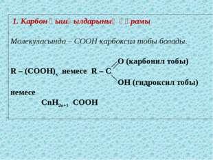 1. Карбон қышқылдарының құрамы Молекуласында – СООН карбоксил тобы болады. O