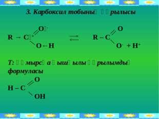 3. Карбоксил тобының құрылысы Оᵟ- O R → Cᵟ+ R – C О←Н O- + H+ Т: құмырсқа қыш