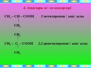 4. Атаулары және изомерлері СН3 – СН – СООН 2 метилпропан қышқылы СН3 СН3 СН3