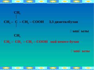 СН3 СН3 – С – СН2 – СООН 3,3 диметилбутан қышқылы СН3 СН3 – СН2 – СН2 – СООН