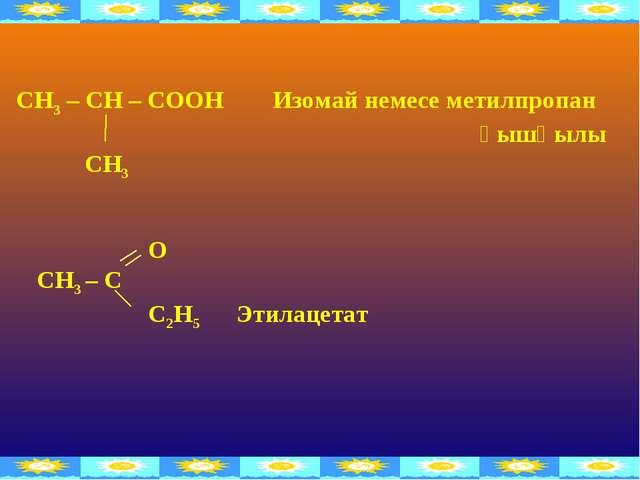 O СН3 – C С2Н5 Этилацетат СН3 – СН – СООН Изомай немесе метилпропан қышқылы...